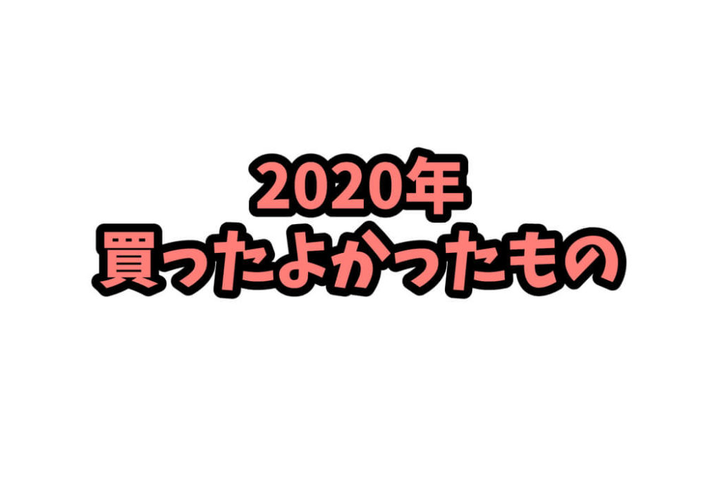 今年買って良かったもの 2020年版